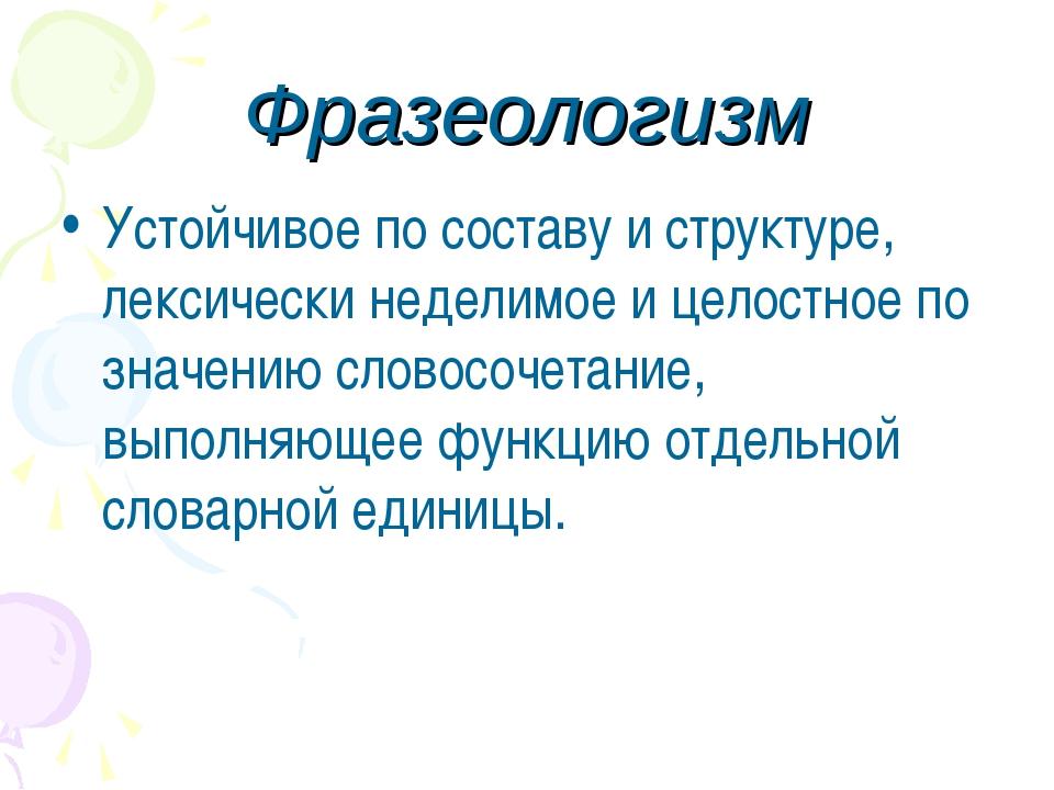 Фразеологизм Устойчивое по составу и структуре, лексически неделимое и целост...