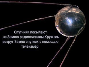 Спутники посылают на Землю радиосигналы.Кружась вокруг Земли спутник с помощь