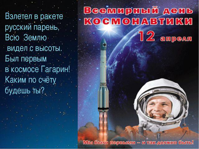 Взлетел в ракете русский парень, Всю Землю видел с высоты. Был первым в космо...