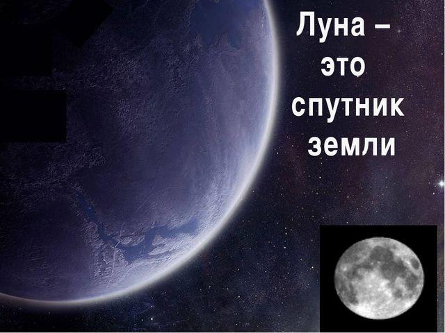 Луна – это спутник земли