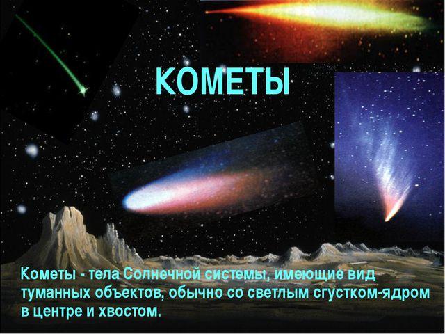 КОМЕТЫ Кометы - тела Солнечной системы, имеющие вид туманных объектов, обычно...
