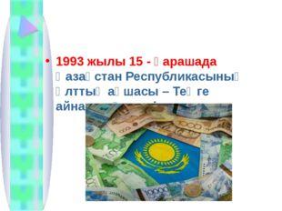 1993 жылы 15 - қарашада Қазақстан Республикасының Ұлттық ақшасы – Теңге айнал