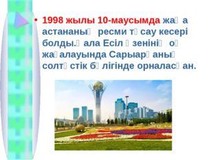 1998 жылы 10-маусымда жаңа астананың ресми тұсау кесері болды.Қала Есіл өзені