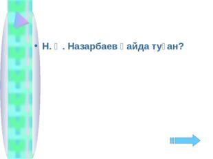 Н. Ә. Назарбаев қайда туған?