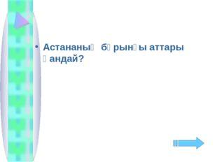 Астананың бұрынғы аттары қандай?