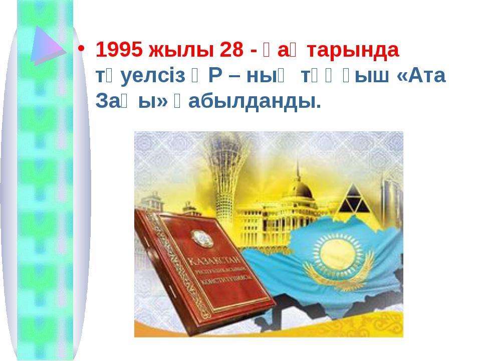 1995 жылы 28 - қаңтарында тәуелсіз ҚР – ның тұңғыш «Ата Заңы» қабылданды.