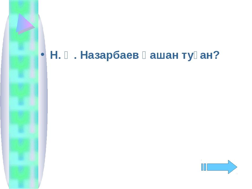 Н. Ә. Назарбаев қашан туған?