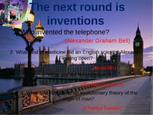The next round is inventions 1. Who invented the telephone? 2. What kind of m