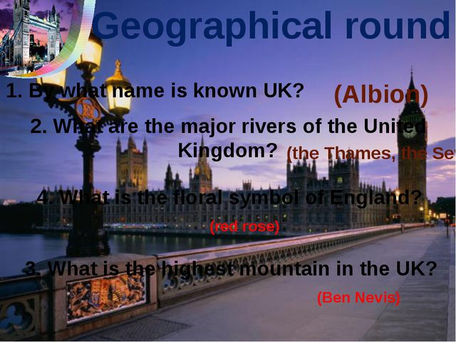 Geographical round 1. By what name is known UK? 2. What are the major rivers...