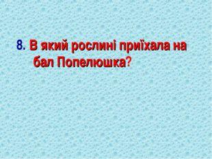 8. В який рослині приїхала на бал Попелюшка?