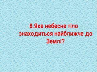 8.Яке небесне тіло знаходиться найближче до Землі?