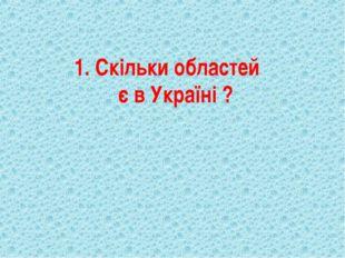 1. Скільки областей є в Україні ?