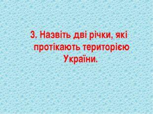 3. Назвіть дві річки, які протікають територією України.