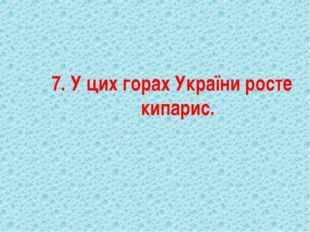 7. У цих горах України росте кипарис.