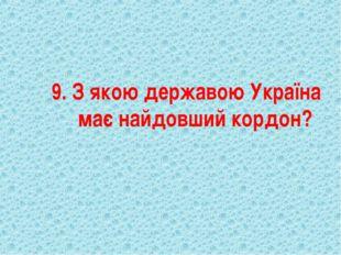 9. З якою державою Україна має найдовший кордон?