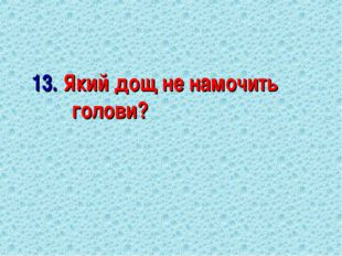 13. Який дощ не намочить голови?