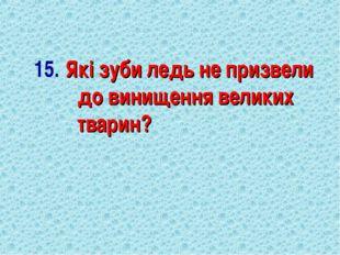 15. Які зуби ледь не призвели до винищення великих тварин?