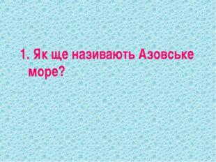 1. Як ще називають Азовське море?