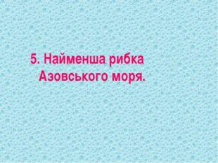 5. Найменша рибка Азовського моря.