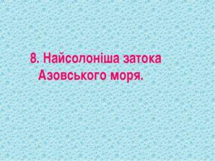 8. Найсолоніша затока Азовського моря.