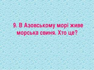 9. В Азовському морі живе морська свиня. Хто це?