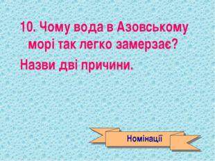 10. Чому вода в Азовському морі так легко замерзає? Назви дві причини. Номіна