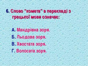 """6. Слово """"комета"""" в перекладі з грецької мови означає: А. Мандрівна зоря. Б."""