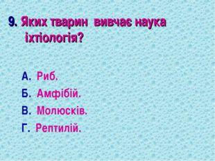 9. Яких тварин вивчає наука іхтіологія? А. Риб. Б. Амфібій. В. Молюсків. Г. Р