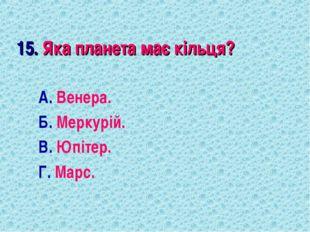 15. Яка планета має кільця? А. Венера. Б. Меркурій. В. Юпітер. Г. Марс.