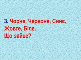 3. Чорне, Червоне, Синє, Жовте, Біле. Що зайве?