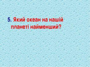 5. Який океан на нашій планеті найменший?