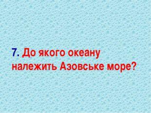 7. До якого океану належить Азовське море?