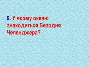 9. У якому океані знаходиться Безодня Челенджера?