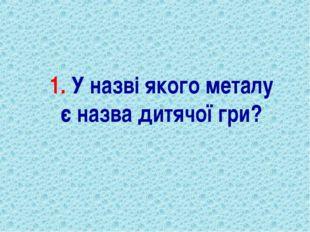 1. У назві якого металу є назва дитячої гри?