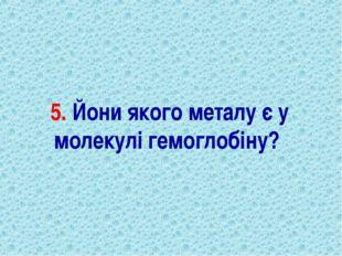 5. Йони якого металу є у молекулі гемоглобіну?