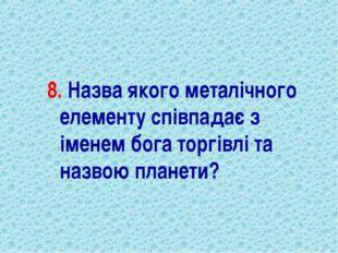 8. Назва якого металічного елементу співпадає з іменем бога торгівлі та назво