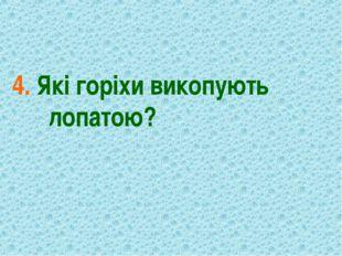 4. Які горіхи викопують лопатою?