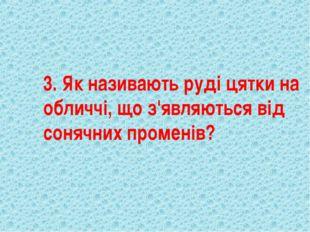 3. Як називають руді цятки на обличчі, що з'являються від сонячних променів?