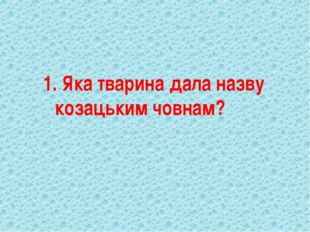 1. Яка тварина дала назву козацьким човнам?