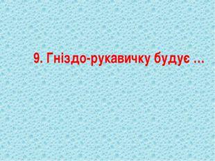 9. Гніздо-рукавичку будує …