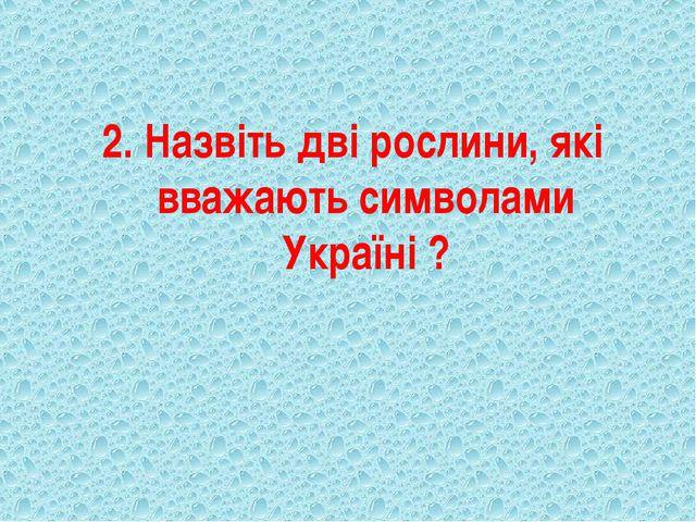 2. Назвіть дві рослини, які вважають символами Україні ?