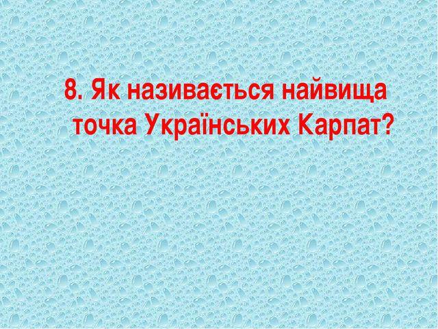 8. Як називається найвища точка Українських Карпат?