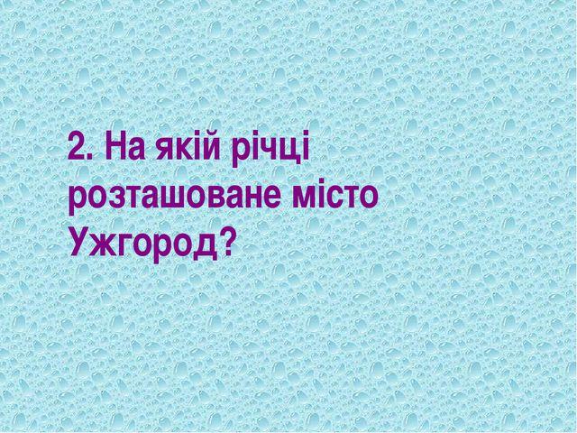 2. На якій річці розташоване місто Ужгород?