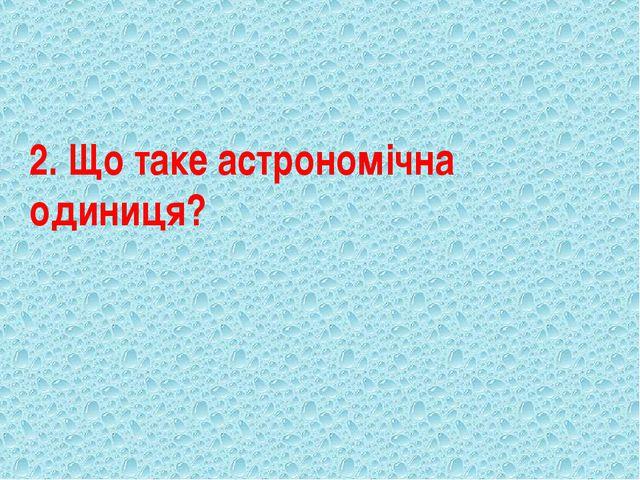 2. Що таке астрономічна одиниця?