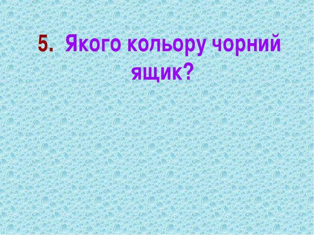 5. Якого кольору чорний ящик?