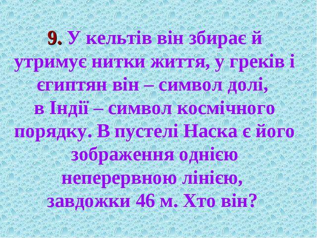 9. У кельтів він збирає й утримує нитки життя, у греків і єгиптян він – симво...