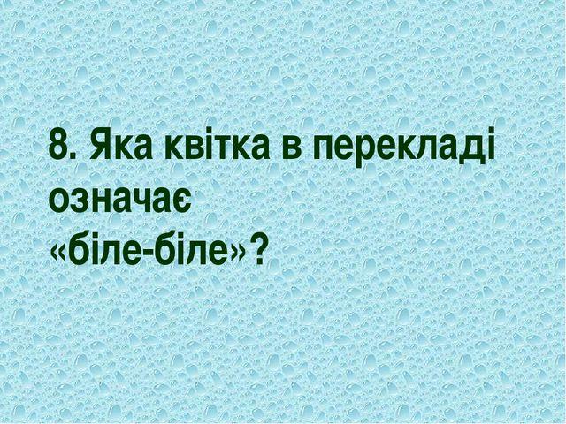 8. Яка квітка в перекладі означає «біле-біле»?