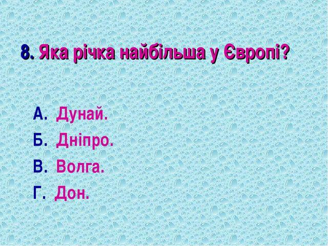 8. Яка річка найбільша у Європі? А. Дунай. Б. Дніпро. В. Волга. Г. Дон.