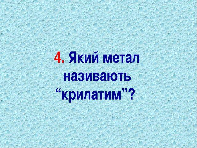 """4. Який метал називають """"крилатим""""?"""