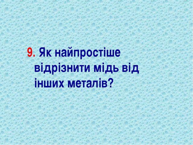 9. Як найпростіше відрізнити мідь від інших металів?